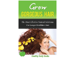 Grow Gorgeous Hair: The most effective natural solutions for longer, healthier hair!
